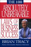 Книга 100 Absolutely Unbreakable Laws of Business Success автора Brian Tracy