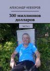 Книга 300 миллионов долларов. Часть 2 автора Александр Невзоров
