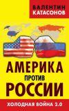 Книга Америка против России. Холодная война 2.0 автора Валентин Катасонов