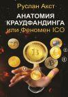 Книга Анатомия краудфандинга. или Феномен ICO автора Руслан Акст