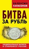 Книга Битва за рубль. Национальная валюта и суверенитет России автора Валентин Катасонов