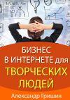 Книга Бизнес винтернете длятворческих людей автора Александр Гришин