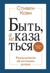 Книга Быть, а не казаться. Размышления об истинном успехе автора Стивен Кови