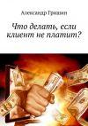 Книга Что делать, если клиент неплатит? автора Александр Гришин