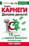 Книга Эндрю Карнеги. Делаем деньги! 15 уроков от самого богатого человека мира автора Тим Гудмен