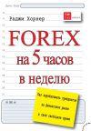 Книга FOREX на 5 часов в неделю. Как зарабатывать трейдингом на финансовом рынке в свое свободное время автора Раджи Хорнер