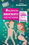 Книга #Формула женского магнетизма. Как войти в сердце мужчины и остаться там навсегда автора Елена Кошелева