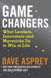 Книга Game Changers: What Leaders, Innovators and Mavericks Do to Win at Life автора Dave Asprey