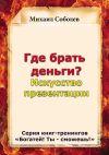 Книга Где брать деньги? Искусство презентации автора Михаил Соболев