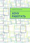 Книга Хочу работать автора Андрей Степаненко