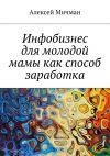 Книга Инфобизнес длямолодой мамы какспособ заработка автора Алексей Мичман