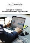 Книга Интернет-магазин– отличный способ заработать! автора Алексей Номейн