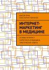 Книга Интернет-маркетинг вмедицине. Основы интернет-маркетинга вмедицине, практические советы автора Константин Чекменев