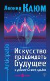 Книга Искусство предвидеть будущее и управлять своей судьбой. Anticipatio автора Леонид Каюм