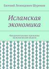 Книга Исламская экономика. Фундаментальные принципы экономической модели автора Евгений Шуремов