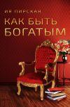 Книга Как быть богатым автора Ия Пирская