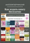 Книга Как издать книгу бесплатно. И продавать её по всему миру автора Анатолий Верчинский