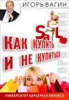 Книга Как купить и не купиться. Как не дать обмануть себя при совершении покупок автора Игорь Вагин