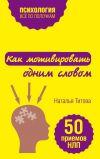 Книга Как мотивировать одним словом. 50 приемов НЛП автора Наталья Титова