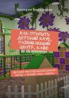 Книга Как открыть детский клуб, развивающий центр, кафе. Детский многофункциональный центр– бизнес-план, советы автора Виктория Бородинова