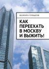 Книга Как переехать вМоскву ивыжить! автора Василий Голощапов