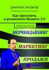 Книга Как преуспеть врозничном бизнесе2.0. Бизнес-бестселлер автора Дмитрий Лукьянов