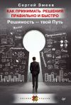 Книга Как принимать решения правильно и быстро. Решимость – твой Путь автора Сергей Змеев