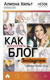 Книга Как раскрутить блог в Instagram: лайфхаки, тренды, жизнь автора Алиона Хильт