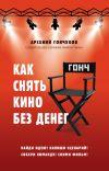 Книга Как снять кино без денег автора Арсений Гончуков