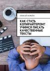 Книга Как стать копирайтером? Учимся писать качественные тексты автора Алексей Номейн