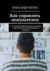 Книга Как управлять покупателем. 6этапов превращения целевой аудитории впостоянного клиента автора Александр Балин