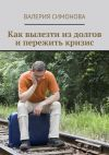 Книга Как вылезти из долгов и пережить кризис автора Валерия Симонова
