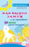 Книга Как выйти замуж и не прогадать. 50 правил умной женщины автора Екатерина Истратова