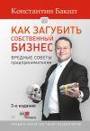 Книга Как загубить собственный бизнес. Вредные советы предпринимателям автора Константин Бакшт