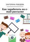 Книга Как заработать на e-mail рассылке автора Екатерина Лебедева
