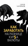 Книга Как заработать на разнице курса валют автора Сергей Курчёнков
