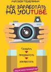 Книга Как заработать на YouTube. Пошаговое руководство автора Матвей Северянин