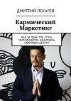 Книга Кармический Маркетинг. Как заодин год стать миллионером, занимаясь любимым делом? автора Дмитрий Лекарев