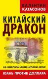 Книга Китайский дракон на мировой финансовой арене. Юань против доллара автора Валентин Катасонов