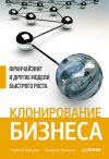Книга Клонирование бизнеса. Франчайзинг и другие модели быстрого роста автора Михаил Тришин