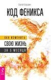 Книга Код Феникса. Как изменить свою жизнь за 3 месяца автора Сергей Бородин