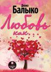 Книга Любовь как… автора Диана Балыко