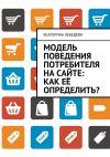 Книга Модель поведения потребителя насайте: как её определить? автора Екатерина Лебедева