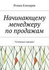 Книга Начинающему менеджеру попродажам. Успешных продаж! автора Роман Елизаров