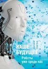 Книга Наше будущее. Роботы уже срединас автора Евгений Сергеев