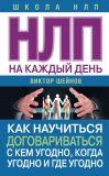 Книга НЛП на каждый день. Как научиться договариваться с кем угодно, когда угодно и где угодно автора Виктор Шейнов