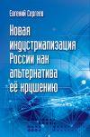 Книга Новая индустриализация России как альтернатива ее крушению автора Евгений Сергеев