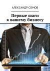 Книга Первые шаги квашему бизнесу автора Александр Сомов