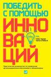 Книга Победить с помощью инноваций. Практическое руководство по управлению организационными изменениями и обновлениями автора Майкл Ташмен