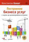 Книга Построение бизнеса услуг: с «нуля» до доминирования на рынке автора Константин Бакшт